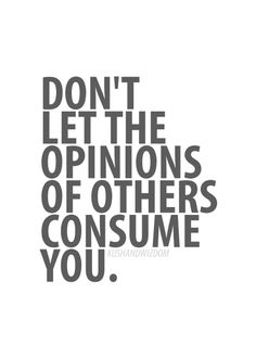 Don't let the opinions of others consume you.