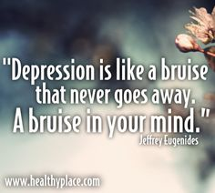 Depression is like a bruise that never goes away. A bruise in your mind. www.healthyplace.com/depression/
