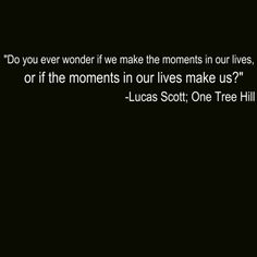 Do you ever wonder if the moments in our lives make us ... or if we make the moments in our lives? - Lucas Scott, One Tree Hill