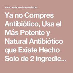 Ya no Compres Antibiótico, Usa el Más Potente y Natural Antibiótico que Existe Hecho Solo de 2 Ingredientes - Cuidadosdetusalud