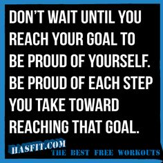 Reach Your Goal Motivational Quote. DON'T WAIT UNTIL YOU REACH YOUR GOAL TO BE PROUD OF YOURSELF. BE PROUD OF EACH STEP YOU TAKE TOWARD REACHING YOUR GOAL.