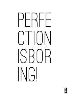 Perfection is boring, be real!