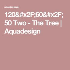 120/60/50 Two - The Tree | Aquadesign