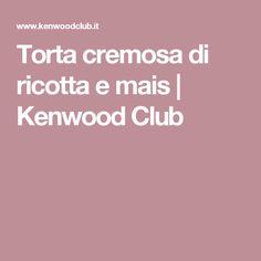 Torta cremosa di ricotta e mais   | Kenwood Club