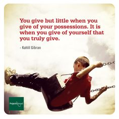 """""""You give but little when you give of your possessions. It is when you give of yourself that you truly give."""" - Kahlil Gibran"""