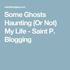 Some Ghosts Haunting (Or Not) My Life - Saint P. Blogging