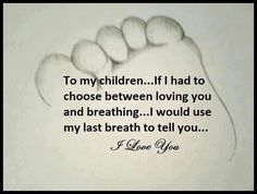 My last breath. So very true. You are my children and life. To my last breath you will always be my first and last thought.