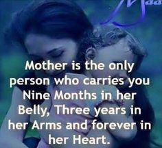 A mother is the only person who carries you for 9 months in her belly, 3 years in her arms, and forever in her heart.
