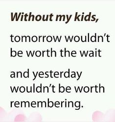 My children make the difference , no matter how difficult times may get. Love you.