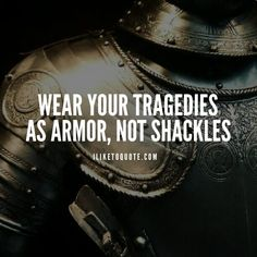 Wear your tragedies as armor, not shackles #inspirational #quotes #sayings
