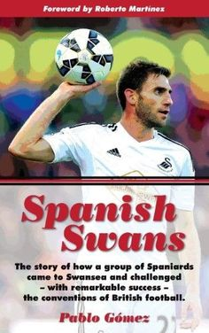 Spanish Swans:The Story of How a Group of Spaniards Came to Swansea and Challenged, with Remarkable Success, the Conventions of British Football Foreword by Roberto Martinez