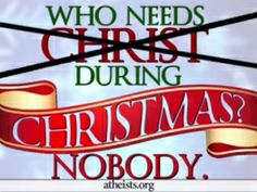 "American Atheists Claims: 'Nobody Needs Christ During Christmas' 40′x40′ digital billboard is located in Times Square in Midtown Manhattan. Using motion graphics, the billboard proclaims, ""Who needs Christ..."