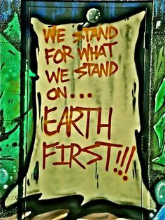 We stand for what we stand on ... EARTH FIRST!!! via Moving The Sun to Shine in Dark Places