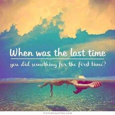 When was the last time you did something for the first time. Time quotes on PictureQuotes.com.
