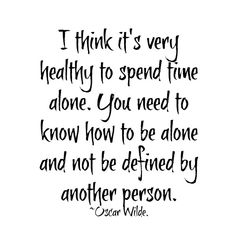 I think it`s very healthy to spend time alone. You need to know how to be alone and not be defined by another person. ~Oscar Wilde. _ #Quote #Saying