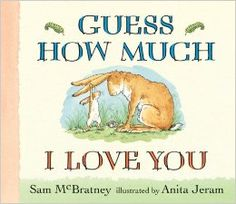 """Guess How Much I Love You Board book – October 14, 2008 by Sam McBratney  (Author), Anita Jeram (Illustrator)  """"Guess how much I love you,"""" says Little Nutbrown Hare. Little Nutbrown Hare shows his daddy how much he loves him: as wide as he can reach and as far as he can hop. But Big Nutbrown Hare, who can reach farther and hop higher, loves him back just as much. Well then Little Nutbrown Hare loves him right up to the moon, but that's just halfway to Big Nutbrown Hare's love for him."""