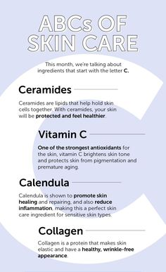 ABC's of Skincare: C  1. CERAMIDES - lipids that help hold skin cells together - Skin is protected and feels healthier  2. VITAMIN C - Strong antioxidant - Brightens skin tone - Protects skin from pigmentation, premature aging  3. CALENDULA - Promotes skin healing and repairing  - Reduces inflammation  - For sensitive skin types  4. COLLAGEN - Protein that makes skin elastic - Promotes healthy, wrinkle-free appearance