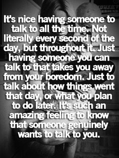 It's nice having someone to talk to all the time. Not literally every second of the day but throughout it. Just having someone you can talk to takes away your boredom. Just to talk about how things went that day, or what you plan to do later. It's such an amazing feeling to know that someone genuinely wants to talk to you. - Word