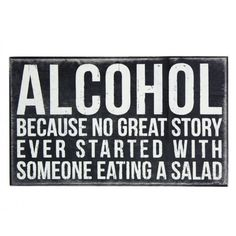 """Sign for over a bar....  """"Alcohol: Because no great story ever started with someone eating a salad."""""""