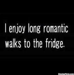 So true who doesn't like taking walks to the fridge
