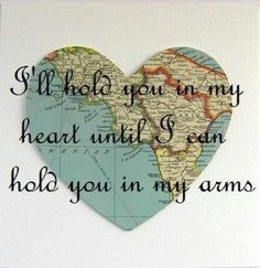 I'll hold you in my heart until I can hold you in my arms. #deployment -- like the idea we used for dance team but from milwaukie, or to where ever he is at for permanent party. make one for him and one for yourself. itd be cute to put mine in a see-through frame and then put the words above and below it