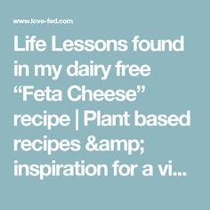 "Life Lessons found in my dairy free ""Feta Cheese"" recipe   
