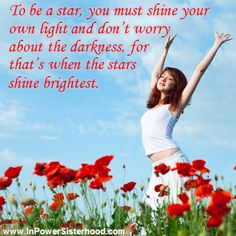 To be a star, you must shine your own light and don't worry about the darkness, for that's when the stars shine brightest.