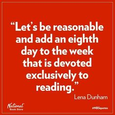 """Let's be reasonable and add an eighth day to the week that is devoted exclusively to reading."" — quote from Lena Dunham Yes, let's! Up Book, Book Nerd, Reading Quotes, Book Quotes, Reading Books, Book Sayings, Bookworm Quotes, Reading Time, Wall Quotes"