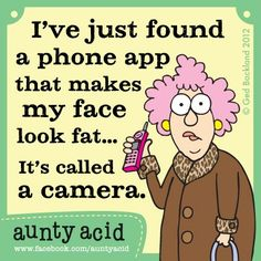 I've jsut found a phone app that makes my face look fat ... It's called a camera. Aunty Acid