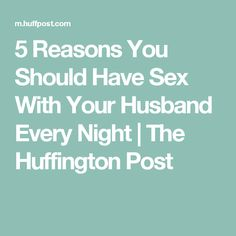 5 Reasons You Should Have Sex With Your Husband Every Night | The Huffington Post
