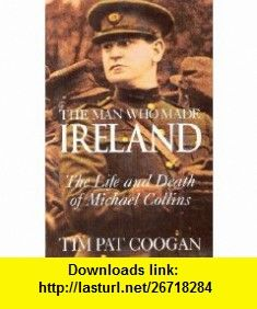 The Man Who Made Ireland The Life and Death of Michael Collins (9781879373716) Tim Pat Coogan , ISBN-10: 1879373718  , ISBN-13: 978-1879373716 ,  , tutorials , pdf , ebook , torrent , downloads , rapidshare , filesonic , hotfile , megaupload , fileserve