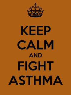 KEEP CALM AND FIGHT ASTHMA...ughh this pollen in the air...higher than any other years!!