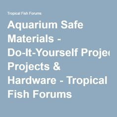 Aquarium Safe Materials - Do-It-Yourself Projects & Hardware - Tropical Fish Forums