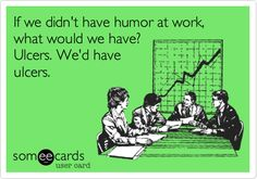 Funny Workplace Ecard: If we didn't have humor at work, what would we have? Ulcers. We'd have ulcers.