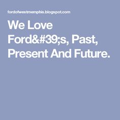 We Love Ford's, Past, Present And Future.