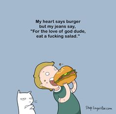 "My heart says burger, but my jeans say: ""For the love of god dude, eat a fucking salad!"""