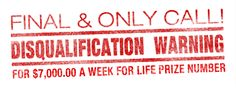 Final & Only Call! Disqualification Warning: For $7,OOO.OO A WEEK FOR LIFE Prize Number.