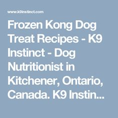 Frozen Kong Dog Treat Recipes - K9 Instinct - Dog Nutritionist in Kitchener, Ontario, Canada. K9 Instinct Blog! Dog Nutrition consultations online!