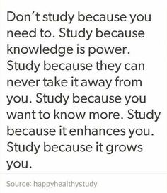 QT: Don't study because you need to. Study because knowledge is power. Study because they can never take it away from you. Study because you want to know more. Study because it enhances you. Study because it grows you. Motivation Positive, Study Motivation Quotes, Study Quotes, Positive Quotes, Motivation For Studying, Exam Motivation, Motivacional Quotes, Study Hard, Study Tips