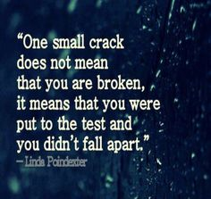 One small crack does not mean that you are broken, it means that you were put to the test and you didn't fall apart. ~Linda Poindexter