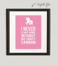 DIGITAL FILE // I Never Leave Home Without My Party Cannon- Pinkie Pie- My Little Pony- Rose color
