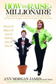 How to Raise a Millionaire: Six Millionaire Skills Parents Can Teach Their Kids So They Can Imagine and Live the Life of Their Dreams! by Ann Morgan James, http://www.amazon.com/dp/1614482462/ref=cm_sw_r_pi_dp_9bEBqb1XSYTZ5