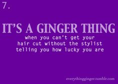 A ginger/redhead thing: when you can't get your hair cut without the stylist telling you how lucky you are