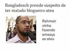 http://www.paulopes.com.br/2015/03/bangladesch-prende-suspeito-de-ter-matado-blogueiro-ateu.html