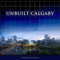 """Read """"Unbuilt Calgary A History of the City That Might Have Been"""" by Stephanie White available from Rakuten Kobo. Calgary is a typical boom-and-bust town that was first based on ranching and farming, then oil and gas, and now energy. Canada Travel, Travel Usa, Toronto Architecture, Montreal Travel, Gift For Architect, New Brunswick Canada, Vancouver Travel, Parks Canada"""