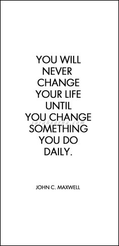 Quotes, quoted. You will never change your life until you change something you do daily.   John C. Maxwell