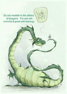 Do not meddle in the affairs of dragons ...