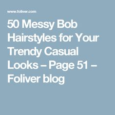 50 Messy Bob Hairstyles for Your Trendy Casual Looks – Page 51 – Foliver blog