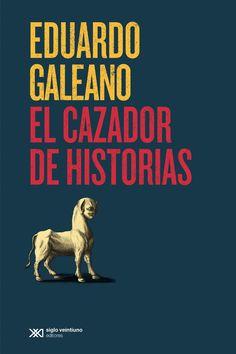 Eduardo Galeano - El cazador de historias  Último libro de Eduardo Galeano
