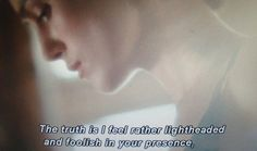 Truth is I feel rather light headed and foolish in your presence.